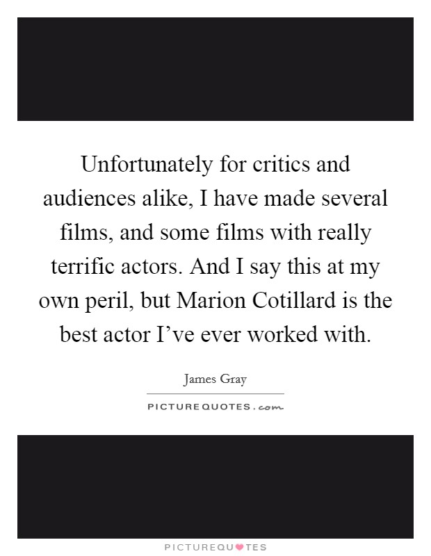 Unfortunately for critics and audiences alike, I have made several films, and some films with really terrific actors. And I say this at my own peril, but Marion Cotillard is the best actor I've ever worked with Picture Quote #1