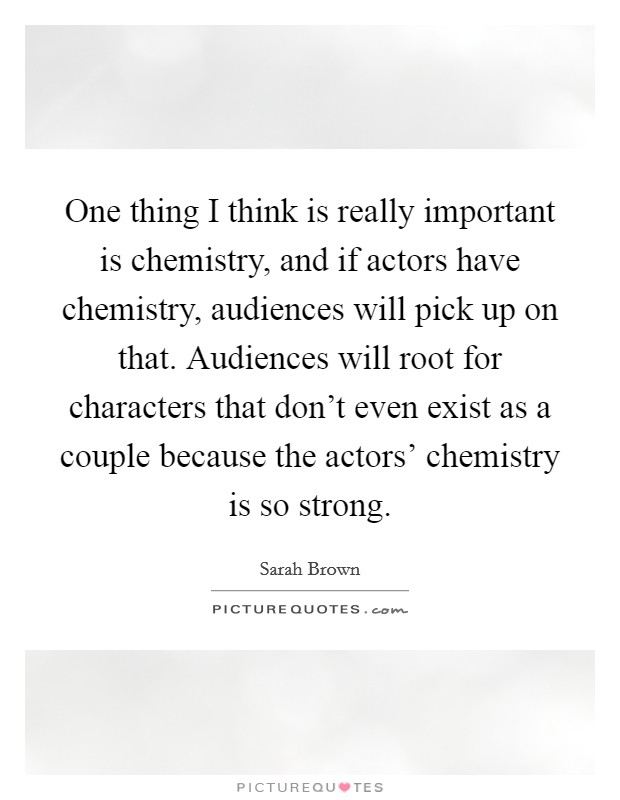 One thing I think is really important is chemistry, and if actors have chemistry, audiences will pick up on that. Audiences will root for characters that don't even exist as a couple because the actors' chemistry is so strong Picture Quote #1