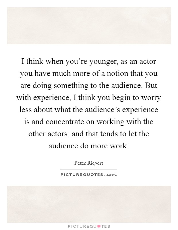 I think when you're younger, as an actor you have much more of a notion that you are doing something to the audience. But with experience, I think you begin to worry less about what the audience's experience is and concentrate on working with the other actors, and that tends to let the audience do more work Picture Quote #1