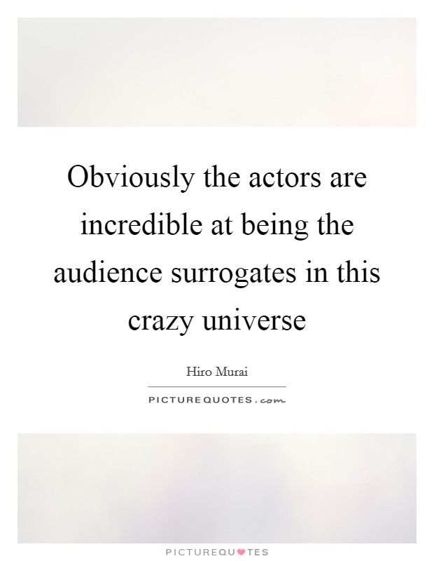 Obviously the actors are incredible at being the audience surrogates in this crazy universe Picture Quote #1