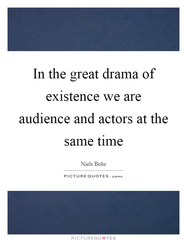 In the great drama of existence we are audience and actors at the same time Picture Quote #1
