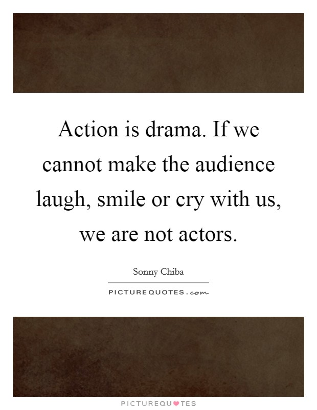 Action is drama. If we cannot make the audience laugh, smile or cry with us, we are not actors Picture Quote #1