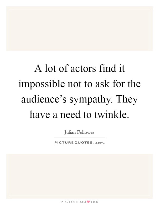 A lot of actors find it impossible not to ask for the audience's sympathy. They have a need to twinkle Picture Quote #1