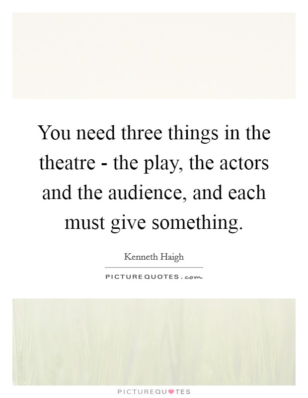 You need three things in the theatre - the play, the actors and the audience, and each must give something Picture Quote #1