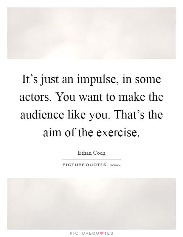 It's just an impulse, in some actors. You want to make the audience like you. That's the aim of the exercise Picture Quote #1