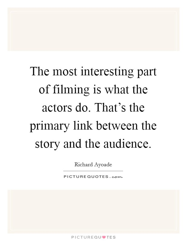 The most interesting part of filming is what the actors do. That's the primary link between the story and the audience Picture Quote #1