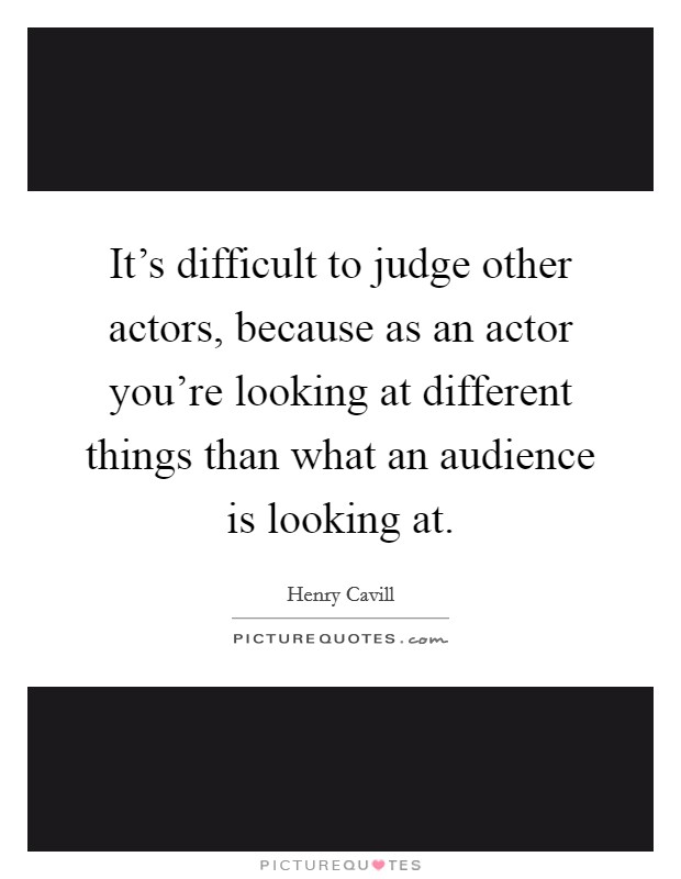 It's difficult to judge other actors, because as an actor you're looking at different things than what an audience is looking at Picture Quote #1