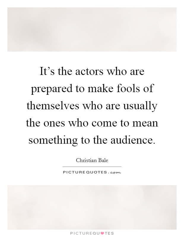 It's the actors who are prepared to make fools of themselves who are usually the ones who come to mean something to the audience Picture Quote #1