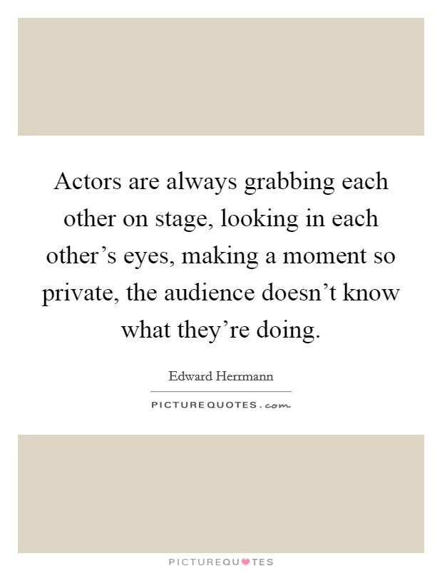 Actors are always grabbing each other on stage, looking in each other's eyes, making a moment so private, the audience doesn't know what they're doing Picture Quote #1