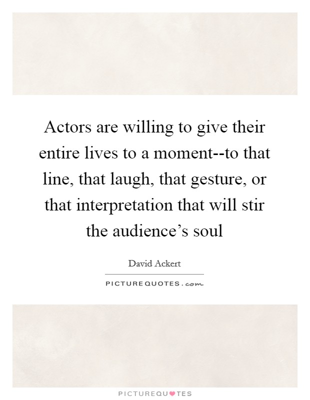 Actors are willing to give their entire lives to a moment--to that line, that laugh, that gesture, or that interpretation that will stir the audience's soul Picture Quote #1