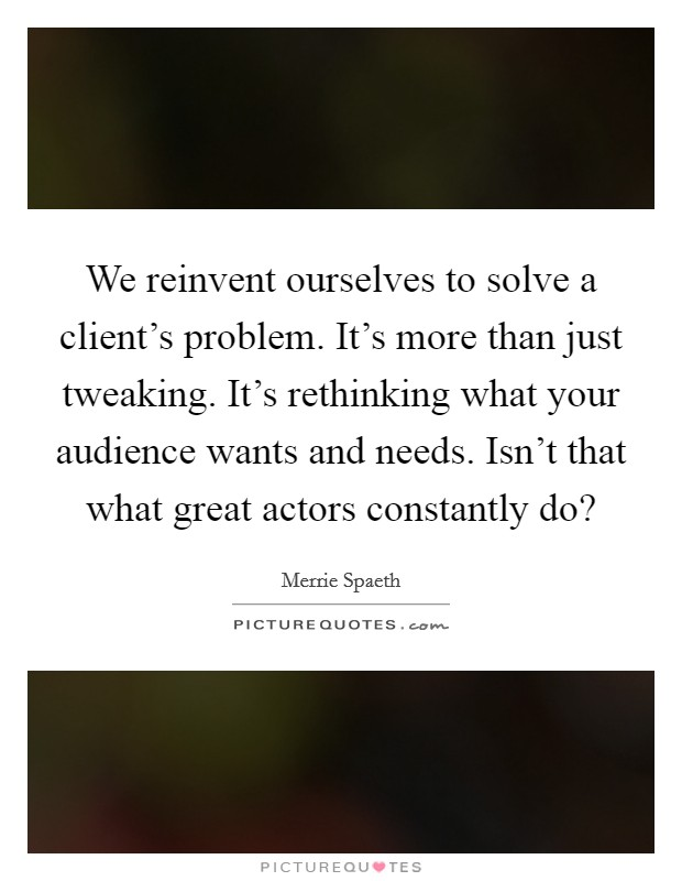 We reinvent ourselves to solve a client's problem. It's more than just tweaking. It's rethinking what your audience wants and needs. Isn't that what great actors constantly do? Picture Quote #1