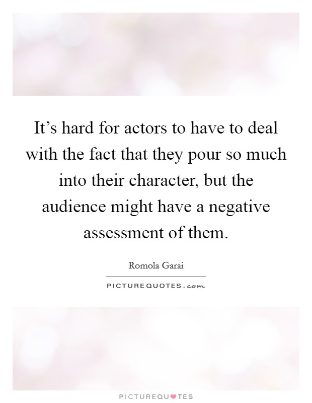It's hard for actors to have to deal with the fact that they pour so much into their character, but the audience might have a negative assessment of them Picture Quote #1