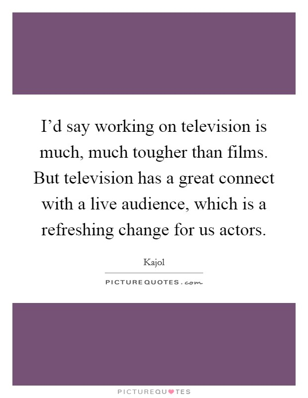 I'd say working on television is much, much tougher than films. But television has a great connect with a live audience, which is a refreshing change for us actors Picture Quote #1