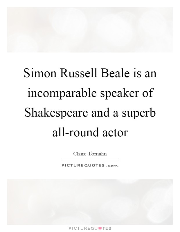 Simon Russell Beale is an incomparable speaker of Shakespeare and a superb all-round actor Picture Quote #1