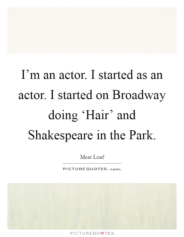 I'm an actor. I started as an actor. I started on Broadway doing 'Hair' and Shakespeare in the Park Picture Quote #1