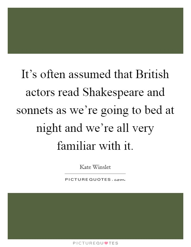 It's often assumed that British actors read Shakespeare and sonnets as we're going to bed at night and we're all very familiar with it Picture Quote #1