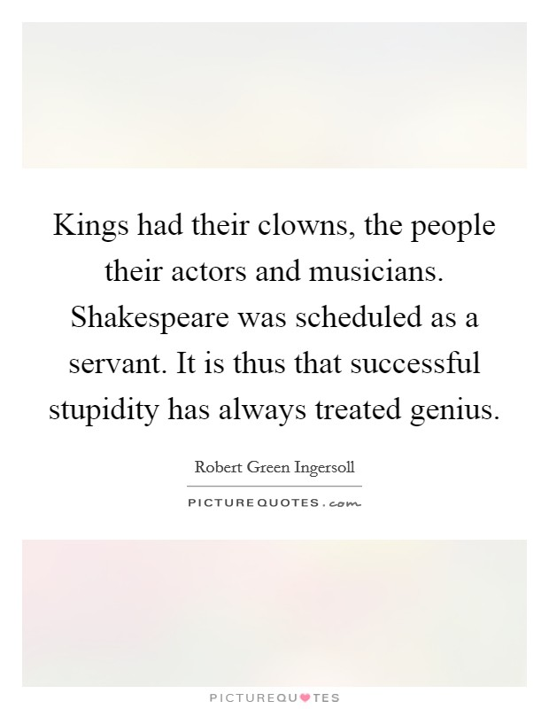 Kings had their clowns, the people their actors and musicians. Shakespeare was scheduled as a servant. It is thus that successful stupidity has always treated genius Picture Quote #1