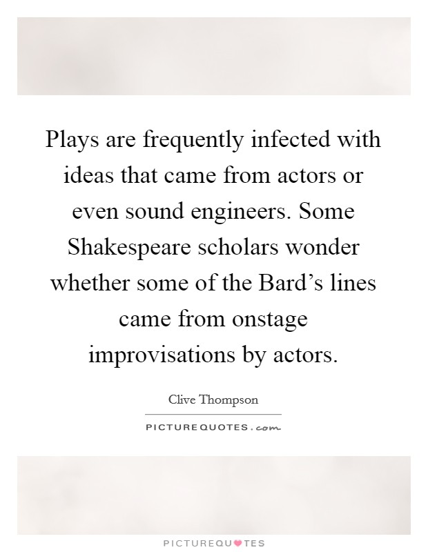 Plays are frequently infected with ideas that came from actors or even sound engineers. Some Shakespeare scholars wonder whether some of the Bard's lines came from onstage improvisations by actors Picture Quote #1