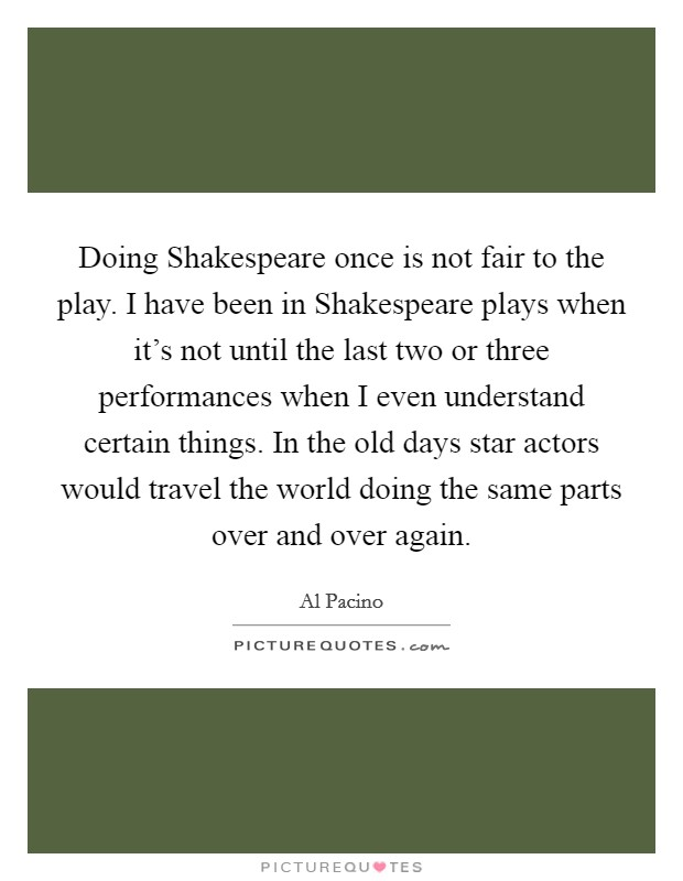 Doing Shakespeare once is not fair to the play. I have been in Shakespeare plays when it's not until the last two or three performances when I even understand certain things. In the old days star actors would travel the world doing the same parts over and over again Picture Quote #1