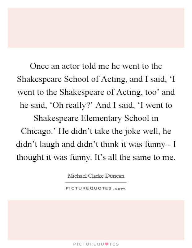 Once an actor told me he went to the Shakespeare School of Acting, and I said, 'I went to the Shakespeare of Acting, too' and he said, 'Oh really?' And I said, 'I went to Shakespeare Elementary School in Chicago.' He didn't take the joke well, he didn't laugh and didn't think it was funny - I thought it was funny. It's all the same to me Picture Quote #1
