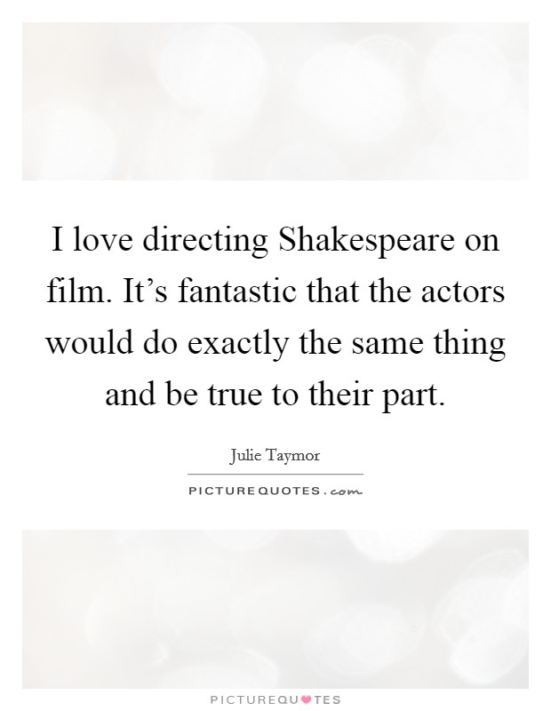 I love directing Shakespeare on film. It's fantastic that the actors would do exactly the same thing and be true to their part Picture Quote #1