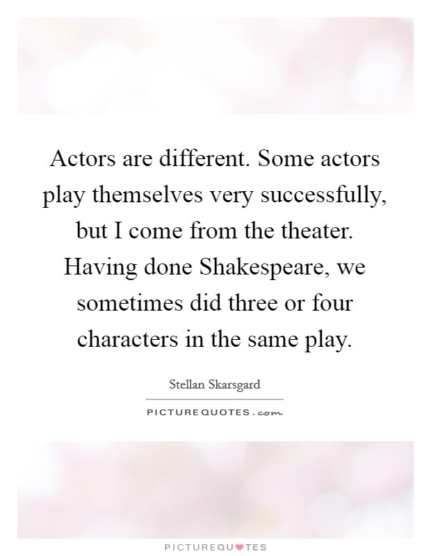 Actors are different. Some actors play themselves very successfully, but I come from the theater. Having done Shakespeare, we sometimes did three or four characters in the same play Picture Quote #1