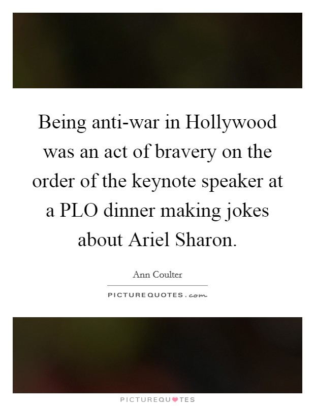 Being anti-war in Hollywood was an act of bravery on the order of the keynote speaker at a PLO dinner making jokes about Ariel Sharon Picture Quote #1