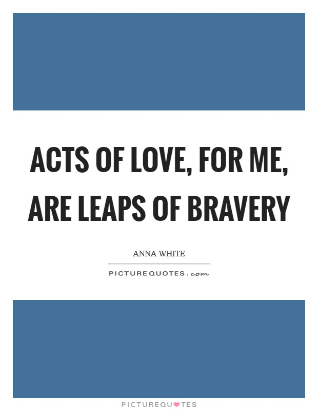 Acts of love, for me, are leaps of bravery Picture Quote #1