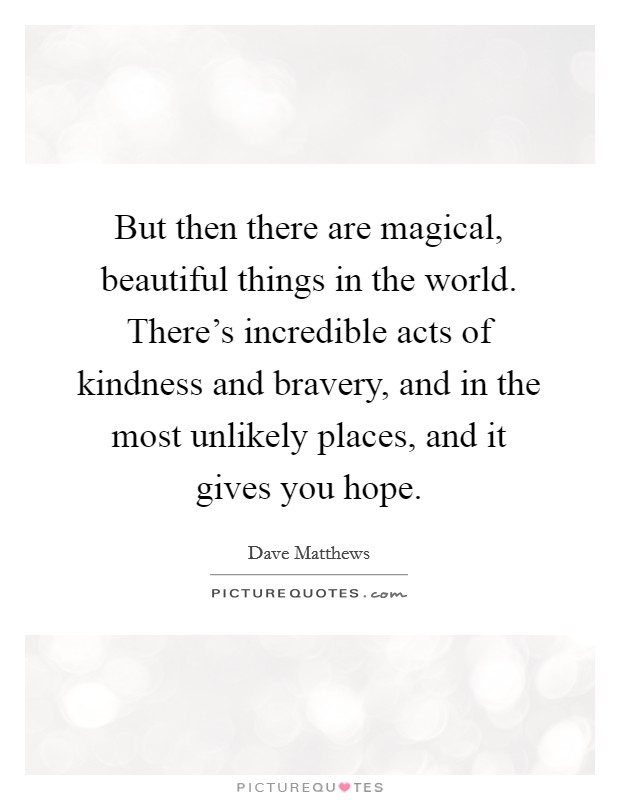 But then there are magical, beautiful things in the world. There's incredible acts of kindness and bravery, and in the most unlikely places, and it gives you hope Picture Quote #1