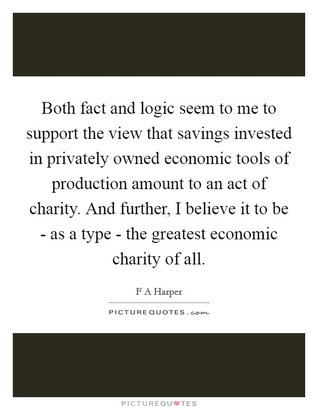 Both fact and logic seem to me to support the view that savings invested in privately owned economic tools of production amount to an act of charity. And further, I believe it to be - as a type - the greatest economic charity of all Picture Quote #1