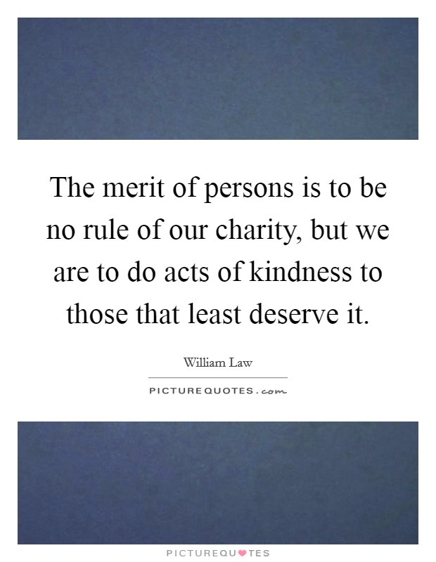 The merit of persons is to be no rule of our charity, but we are to do acts of kindness to those that least deserve it Picture Quote #1