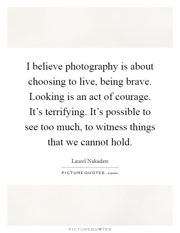 I believe photography is about choosing to live, being brave. Looking is an act of courage. It's terrifying. It's possible to see too much, to witness things that we cannot hold Picture Quote #1
