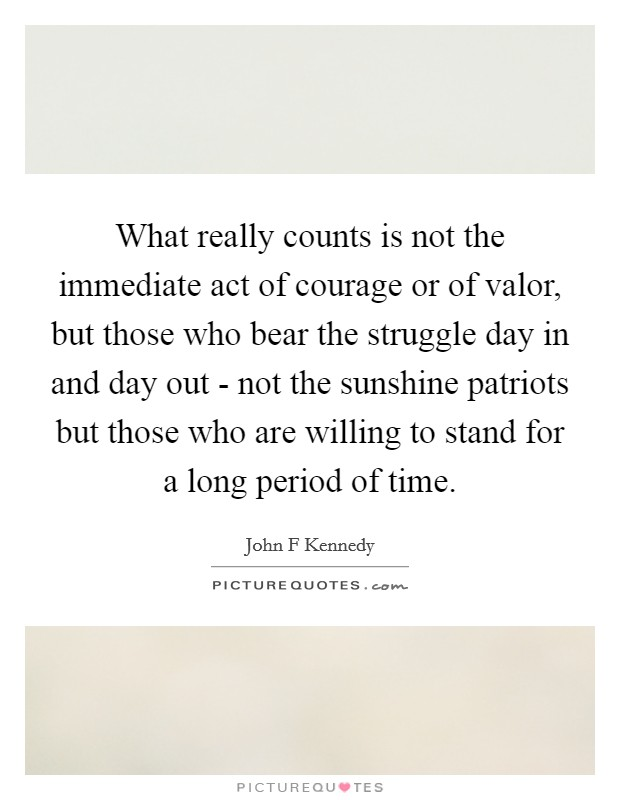 What really counts is not the immediate act of courage or of valor, but those who bear the struggle day in and day out - not the sunshine patriots but those who are willing to stand for a long period of time Picture Quote #1