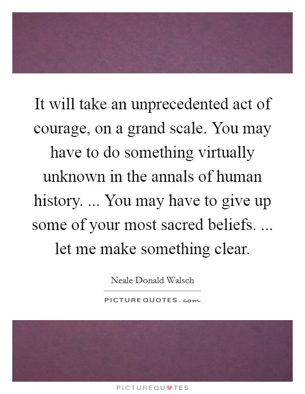 It will take an unprecedented act of courage, on a grand scale. You may have to do something virtually unknown in the annals of human history. ... You may have to give up some of your most sacred beliefs. ... let me make something clear Picture Quote #1