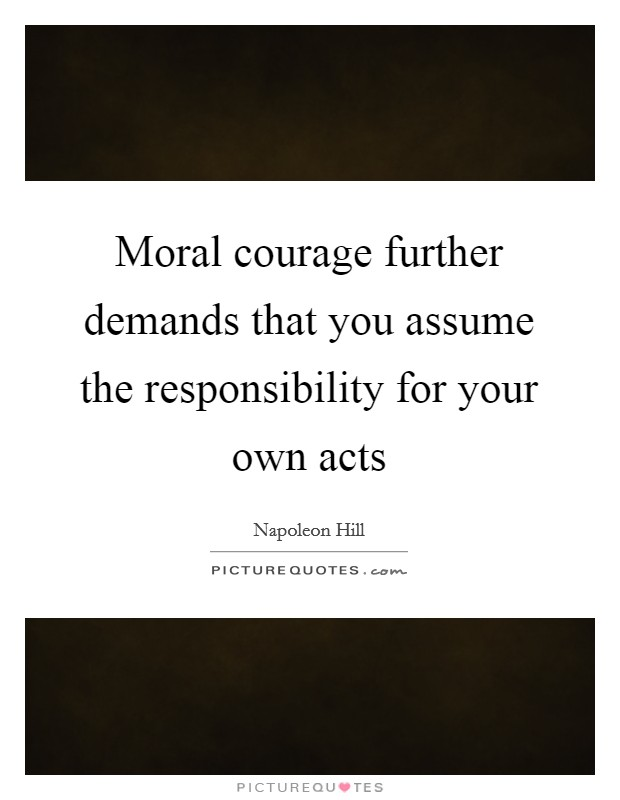 Moral courage further demands that you assume the responsibility for your own acts Picture Quote #1