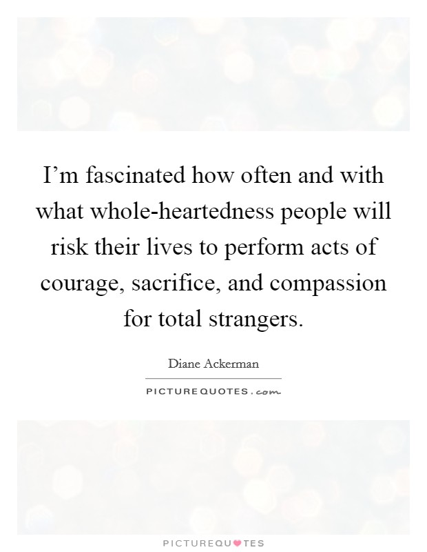 I'm fascinated how often and with what whole-heartedness people will risk their lives to perform acts of courage, sacrifice, and compassion for total strangers Picture Quote #1
