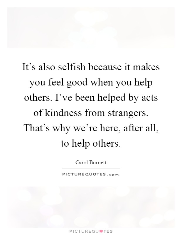 It's also selfish because it makes you feel good when you help others. I've been helped by acts of kindness from strangers. That's why we're here, after all, to help others Picture Quote #1