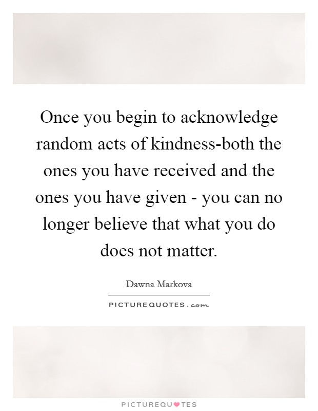 Once you begin to acknowledge random acts of kindness-both the ones you have received and the ones you have given - you can no longer believe that what you do does not matter Picture Quote #1