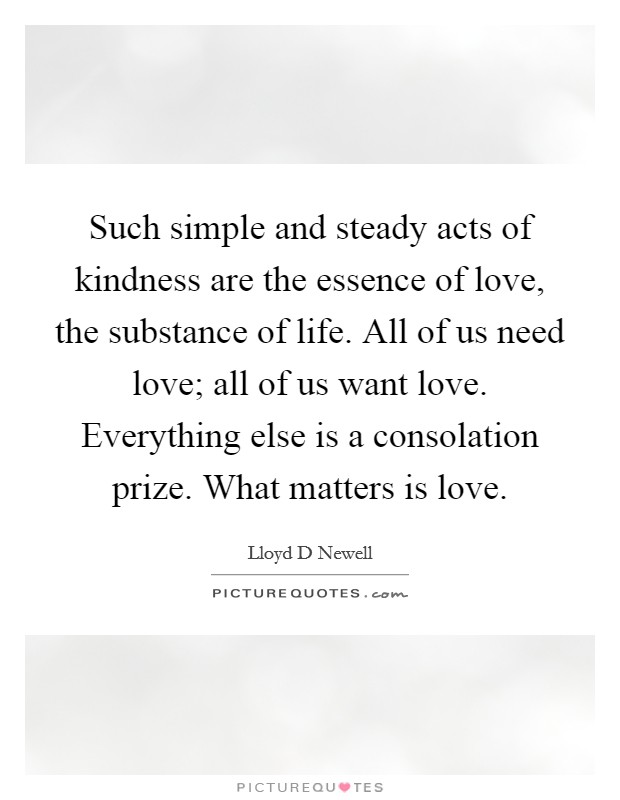 Such simple and steady acts of kindness are the essence of love, the substance of life. All of us need love; all of us want love. Everything else is a consolation prize. What matters is love Picture Quote #1