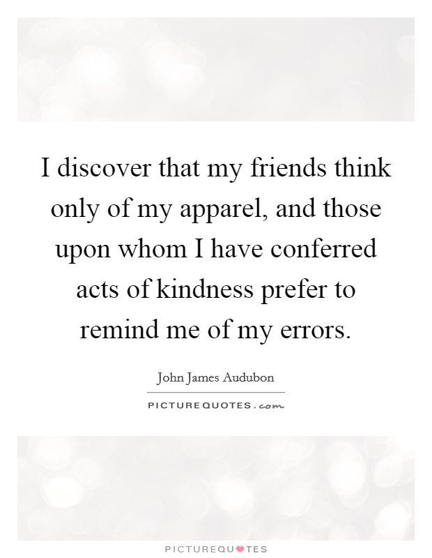 I discover that my friends think only of my apparel, and those upon whom I have conferred acts of kindness prefer to remind me of my errors Picture Quote #1