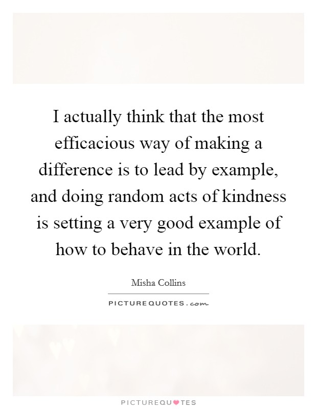 I actually think that the most efficacious way of making a difference is to lead by example, and doing random acts of kindness is setting a very good example of how to behave in the world Picture Quote #1