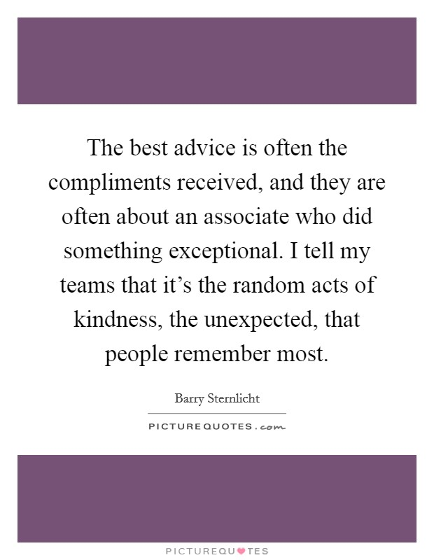 The best advice is often the compliments received, and they are often about an associate who did something exceptional. I tell my teams that it's the random acts of kindness, the unexpected, that people remember most Picture Quote #1