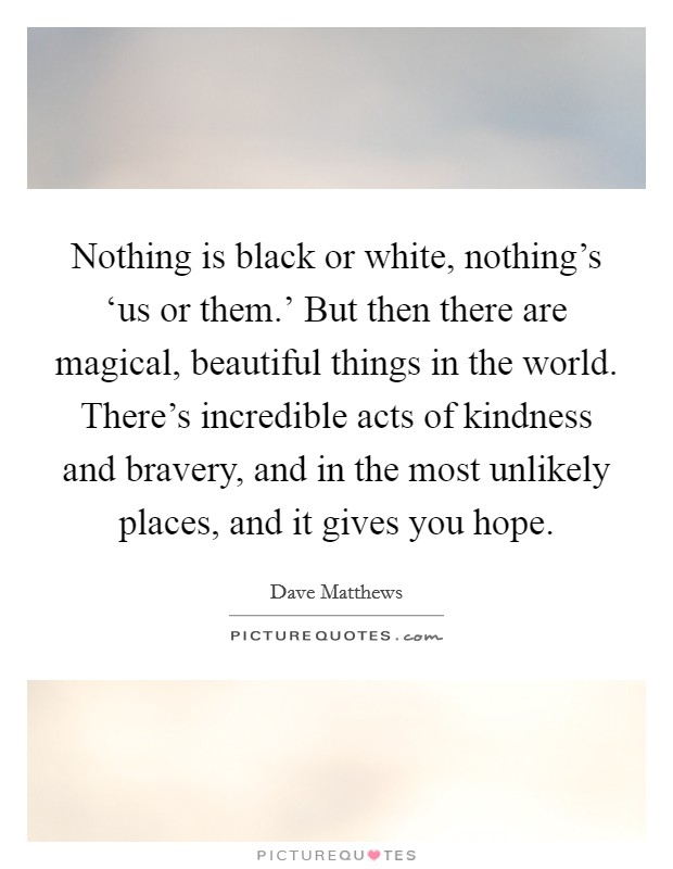 Nothing is black or white, nothing's 'us or them.' But then there are magical, beautiful things in the world. There's incredible acts of kindness and bravery, and in the most unlikely places, and it gives you hope. Picture Quote #1
