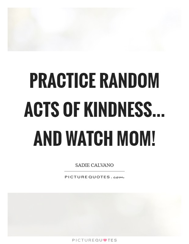 Practice random acts of kindness... and watch Mom! Picture Quote #1