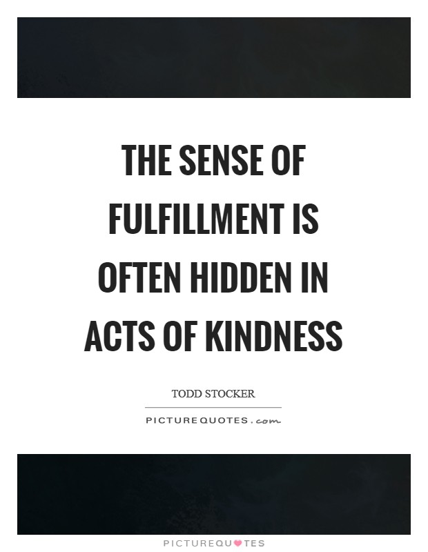 The sense of fulfillment is often hidden in acts of kindness Picture Quote #1