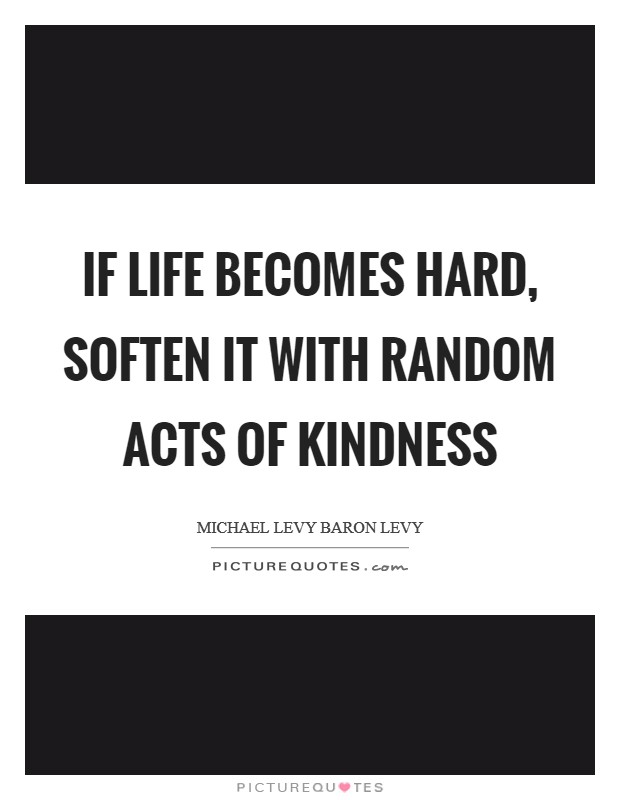 If life becomes hard, soften it with random acts of kindness Picture Quote #1