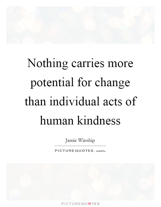 Nothing carries more potential for change than individual acts of human kindness Picture Quote #1