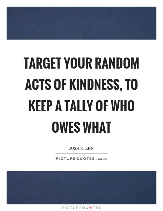 Target your random acts of kindness, to keep a tally of who owes what Picture Quote #1