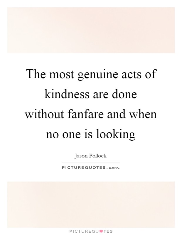 The most genuine acts of kindness are done without fanfare and when no one is looking Picture Quote #1