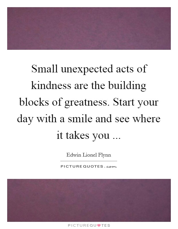 Small unexpected acts of kindness are the building blocks of greatness. Start your day with a smile and see where it takes you  Picture Quote #1